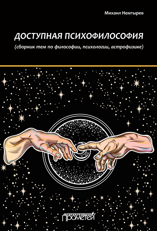 Михаил Немтырев - Доступная психофилософия: Сборник тем по философии, психологии, астрофизике