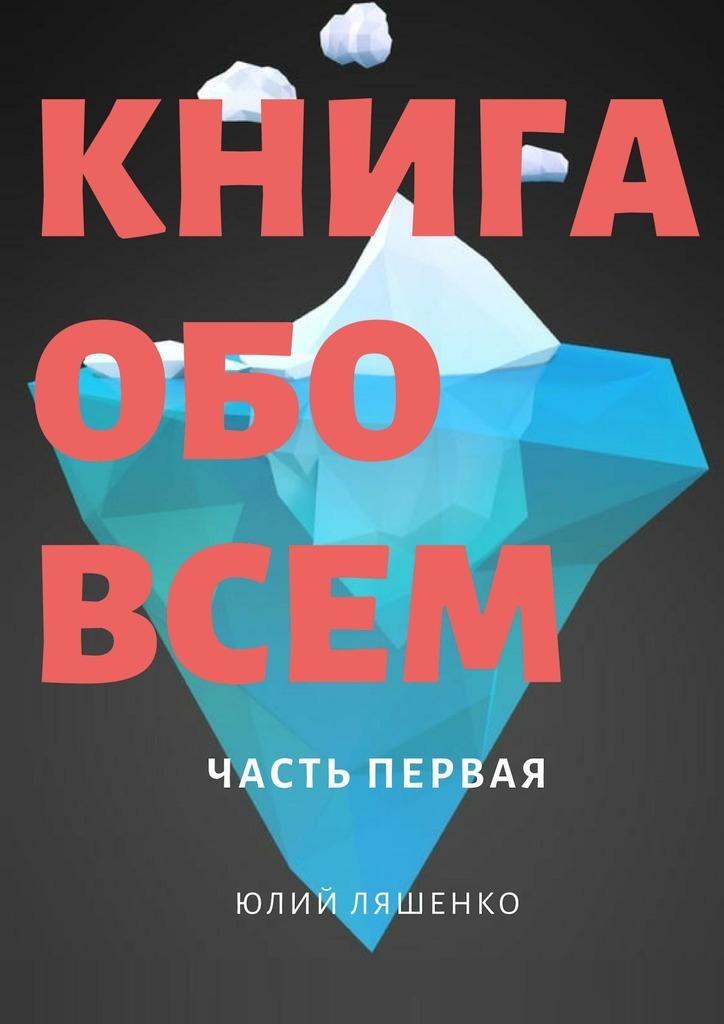 Юлий Ляшенко - Книга обо всем. Частьпервая
