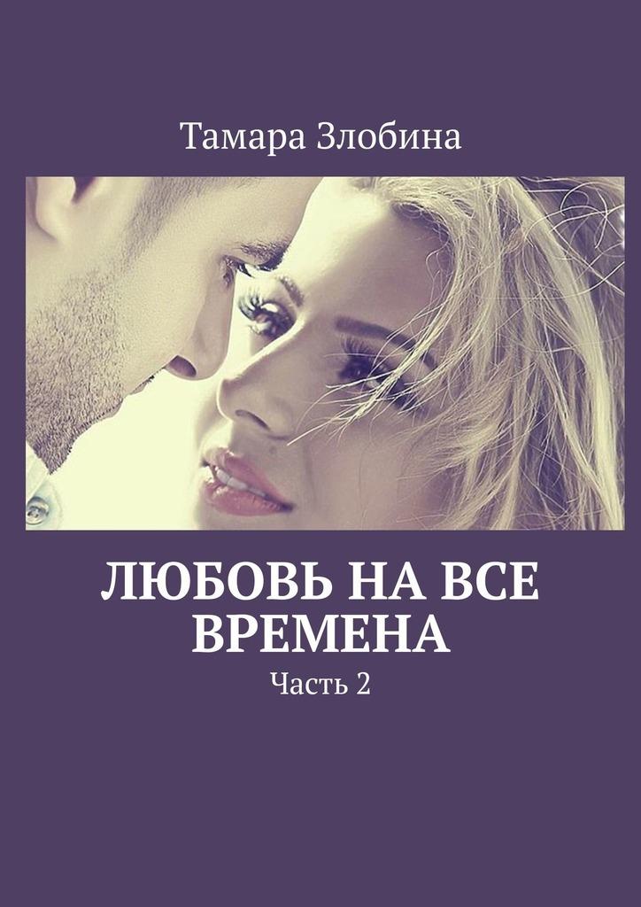 Тамара Злобина - Любовь навсе времена. Часть 2