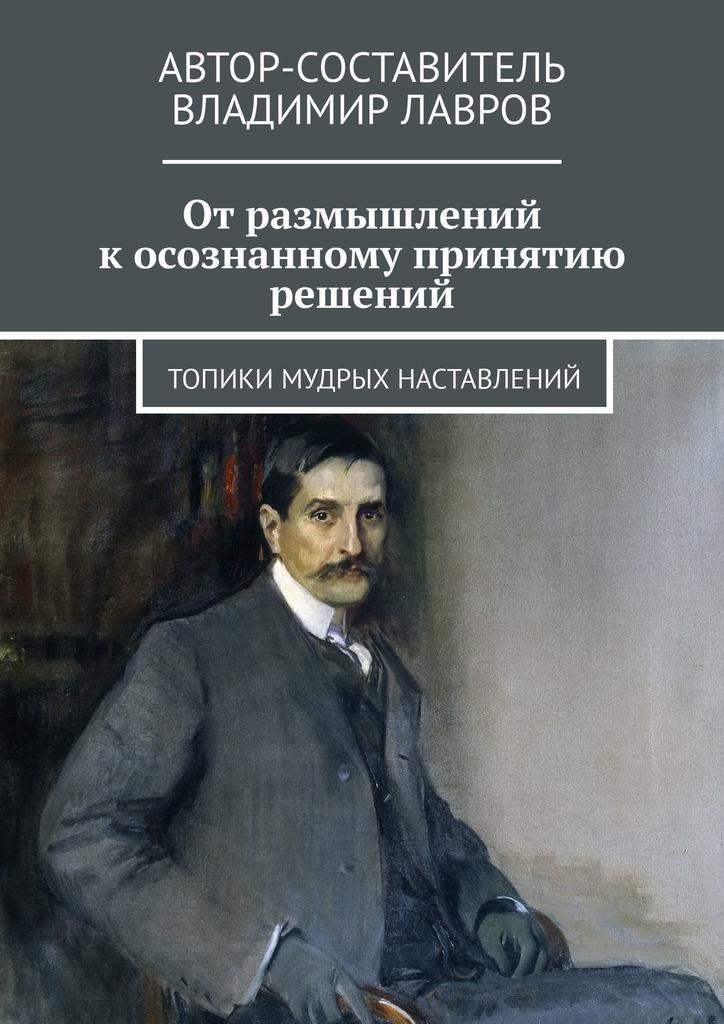 Владимир Лавров - От размышлений к осознанному принятию решений. Топики мудрых наставлений