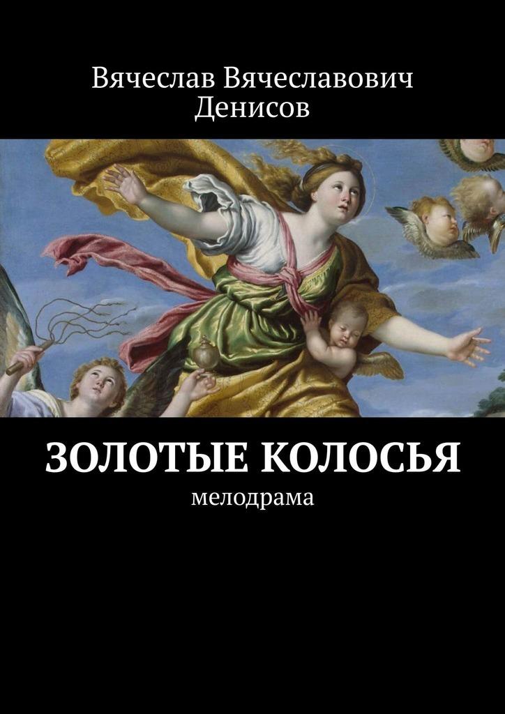 Вячеслав Денисов - Золотые колосья. Мелодрама