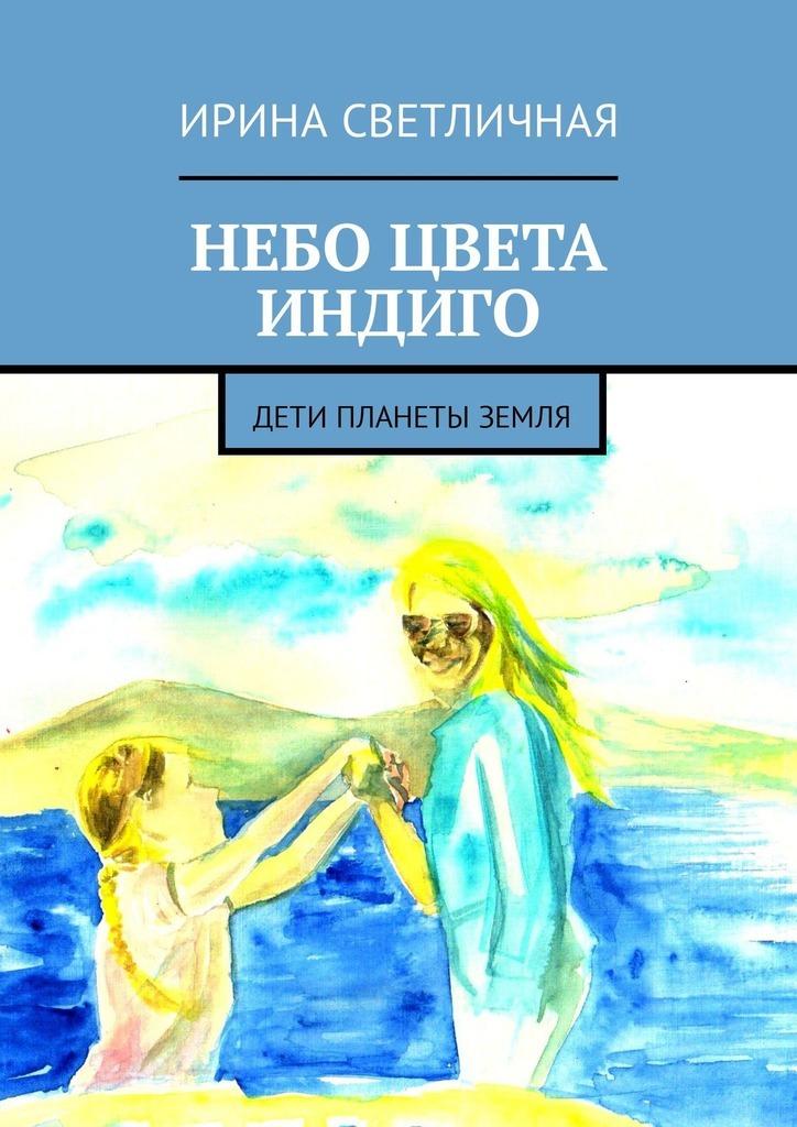 Ирина Светличная - Небо цвета индиго. Дети планеты Земля