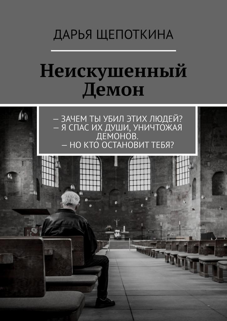 Дарья Щепоткина - Неискушенный Демон.–Зачем ты убил этих людей?– Я спас их души, уничтожая демонов.–Нокто остановиттебя?