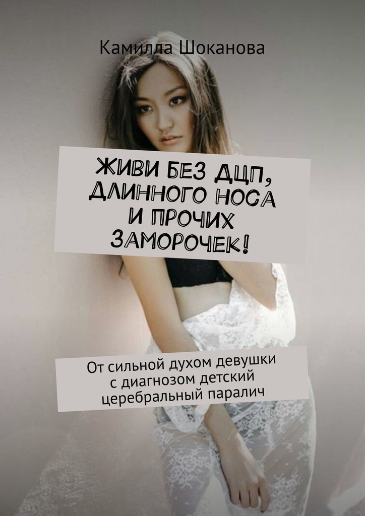 Камилла Шоканова - Живи без ДЦП, длинного носа и прочих заморочек! Отсильной духом девушки сдиагнозом детский церебральный паралич