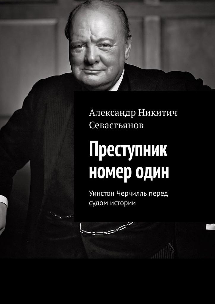 Александр Севастьянов - Преступник номеродин. Уинстон Черчилль перед судом истории