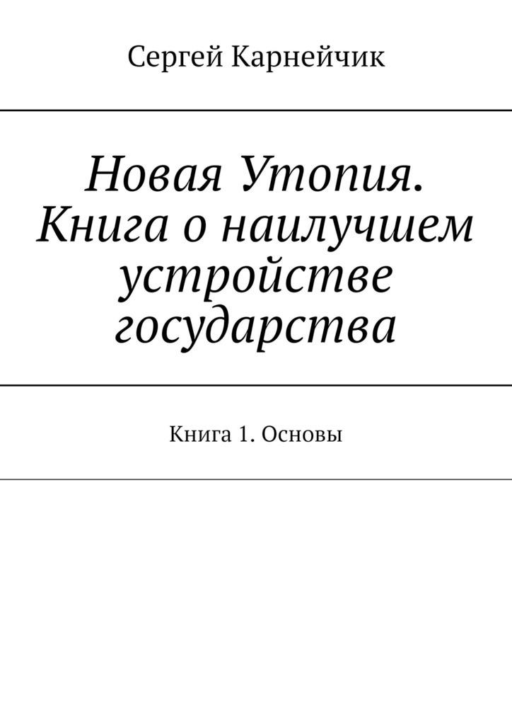Сергей Карнейчик - Новая Утопия. Книга о наилучшем устройстве государства. Книга 1. Основы