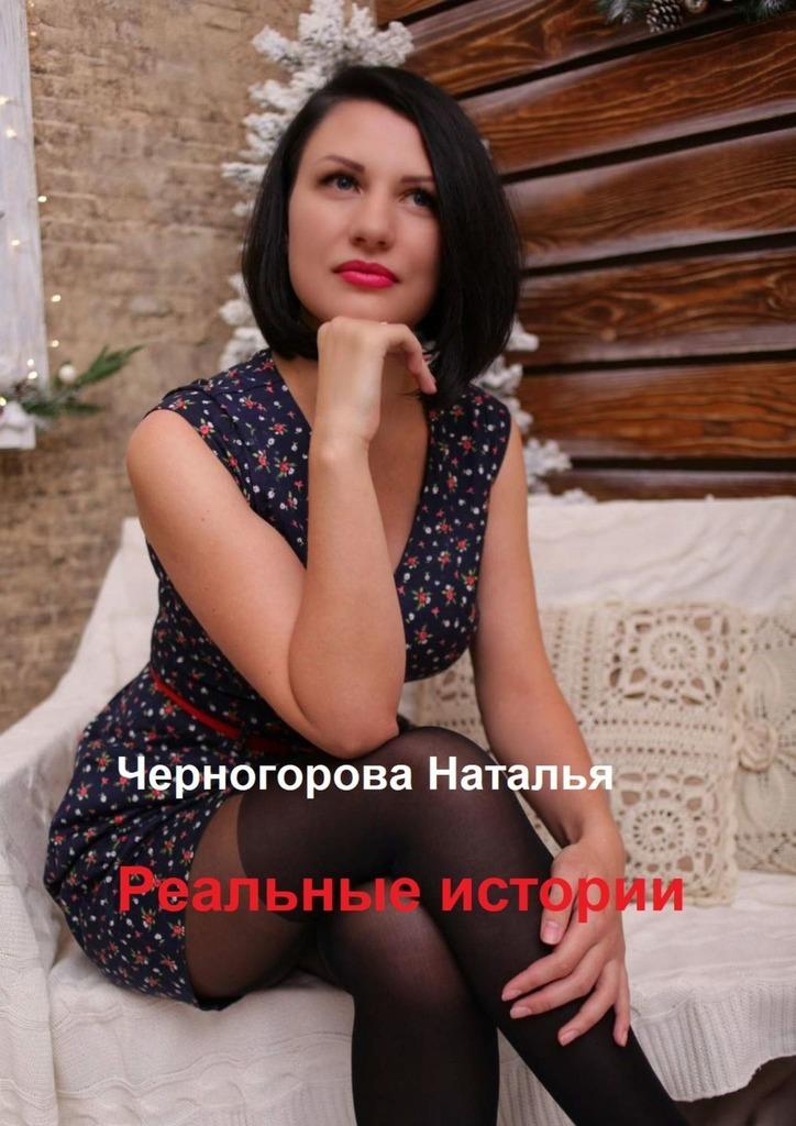 Наталья Черногорова - Реальные истории. Основано на реальных событиях