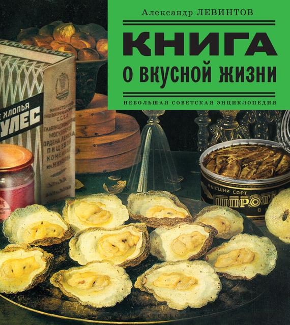 Александр Левинтов - Книга о вкусной жизни. Небольшая советская энциклопедия