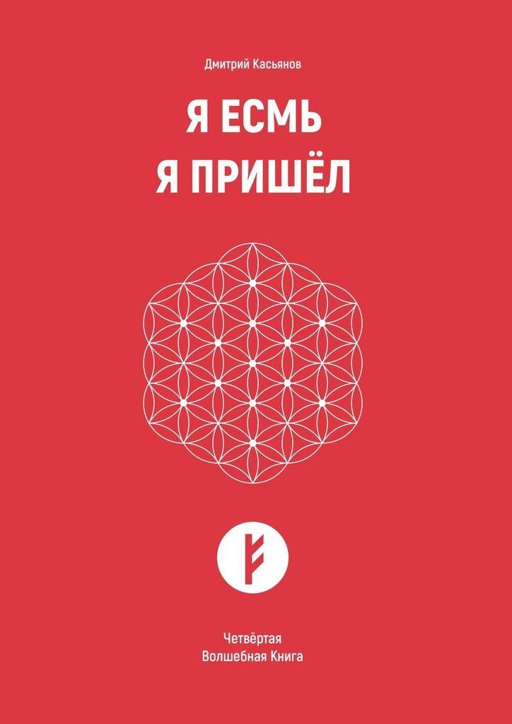 Дмитрий Касьянов - Я Есмь. Я Пришёл. Четвёртая Волшебная Книга