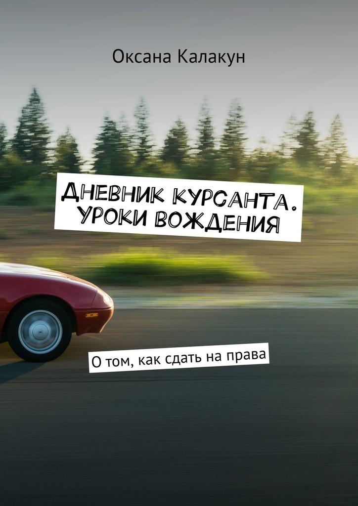 Оксана Калакун - Дневник курсанта. Уроки вождения. Отом, как сдать направа