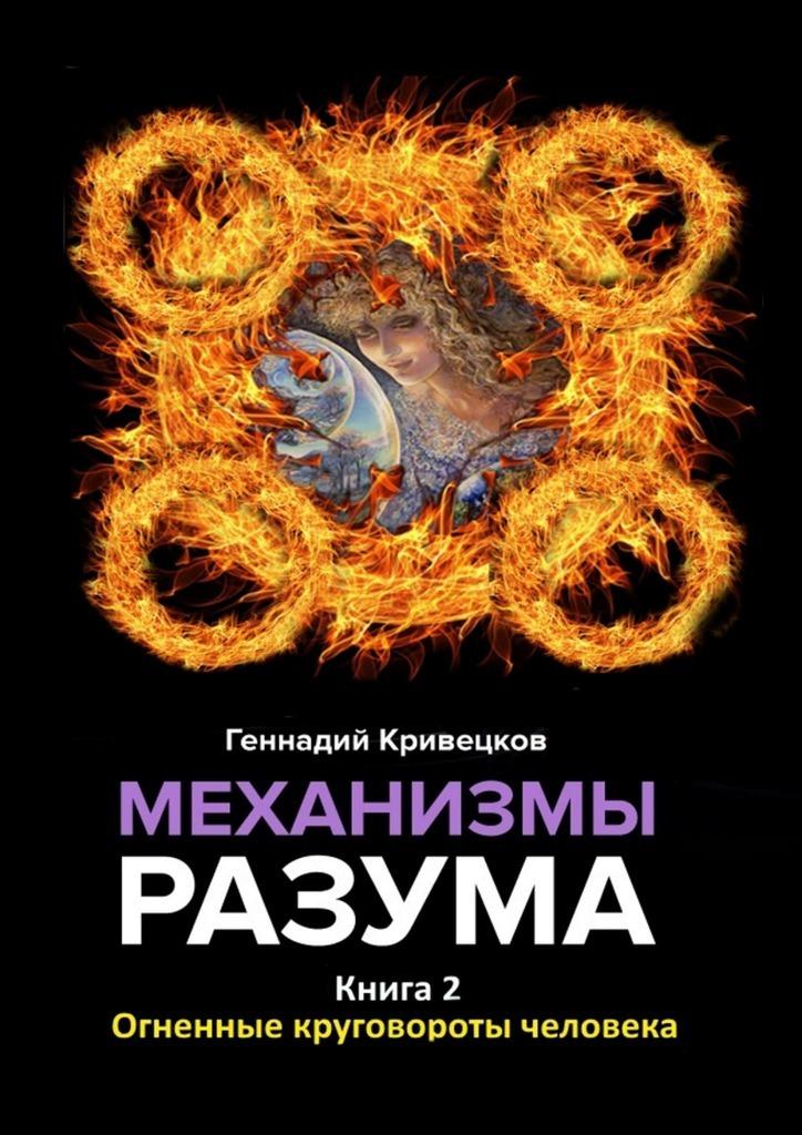 Геннадий Кривецков - Механизмы разума. Книга 2. Огненные круговороты человека