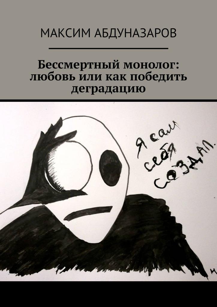 Максим Абдуназаров - Бессмертный монолог: Любовь, или Как победить деградацию