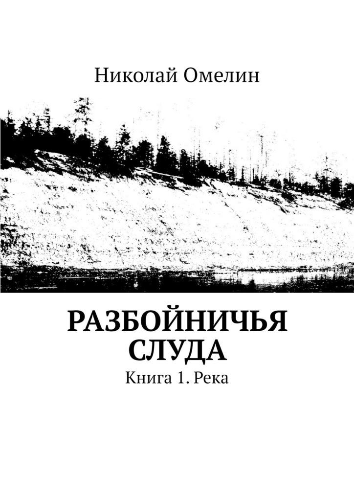Николай Омелин - Разбойничья Слуда. Книга 1.Река