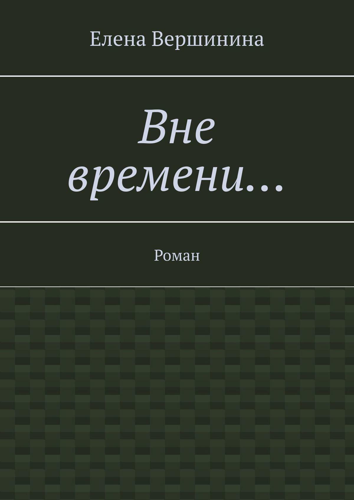 Елена Вершинина - Вне времени… Роман