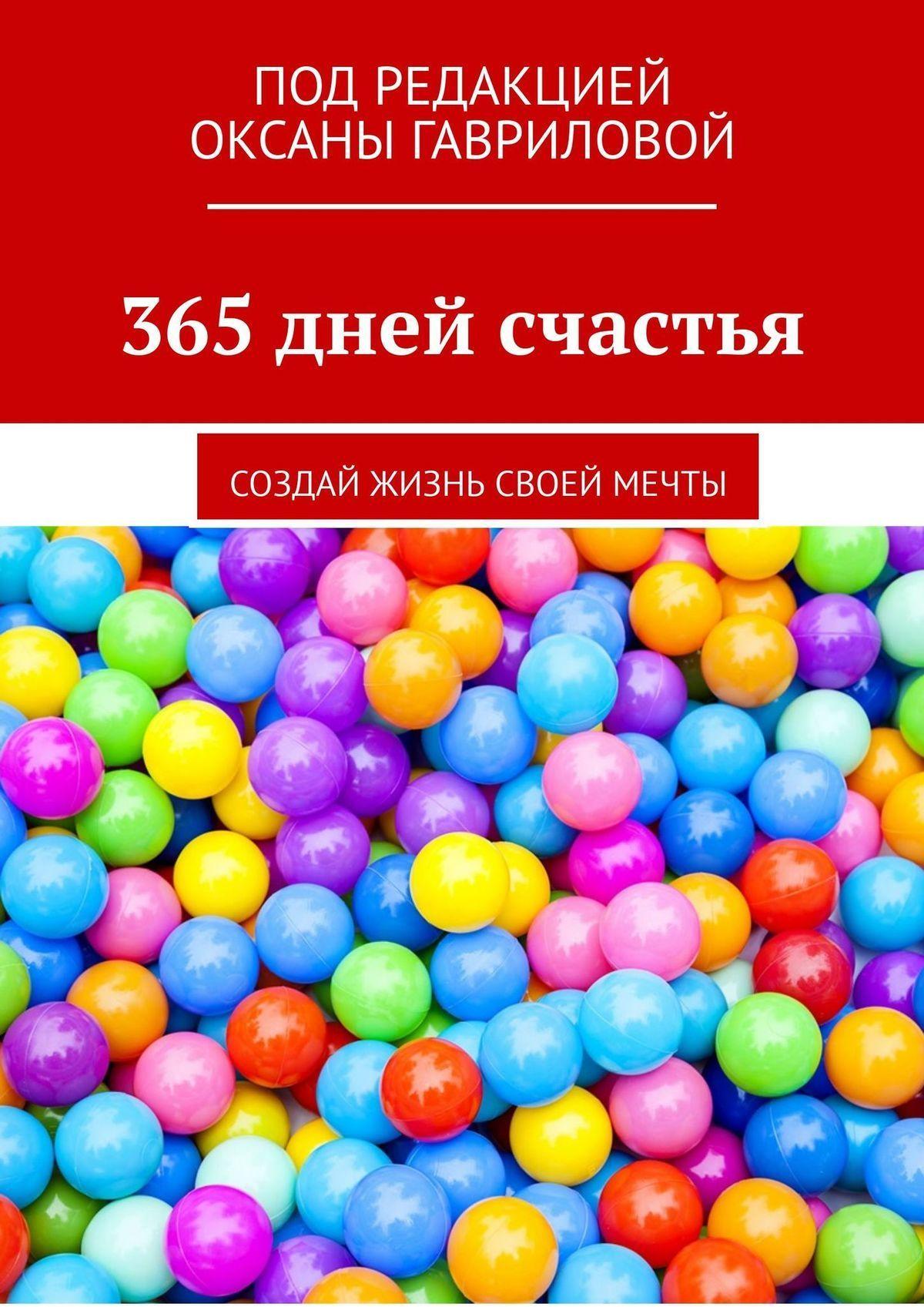 Оксана Гаврилова - 365 дней счастья. Создай жизнь своей мечты