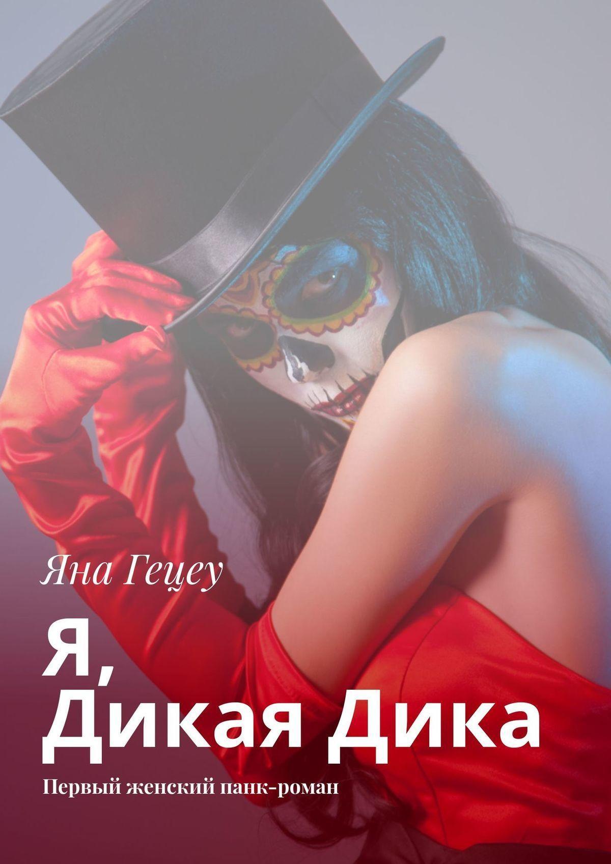 Яна Гецеу - Я, Дикая Дика. Первый женский панк-роман