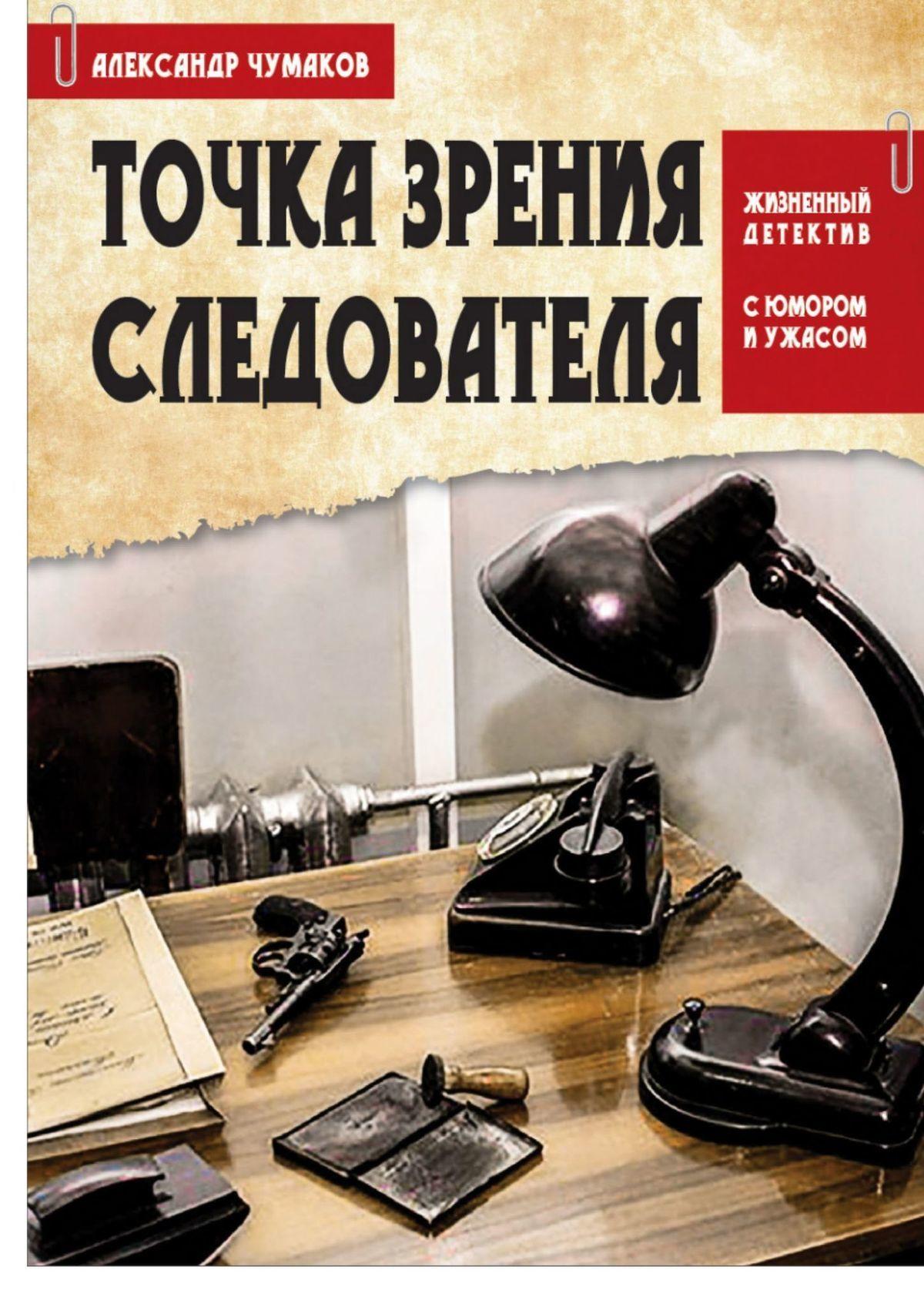 Александр Чумаков - ТОЧКА ЗРЕНИЯ СЛЕДОВАТЕЛЯ. Жизненный детектив с юмором и ужасом
