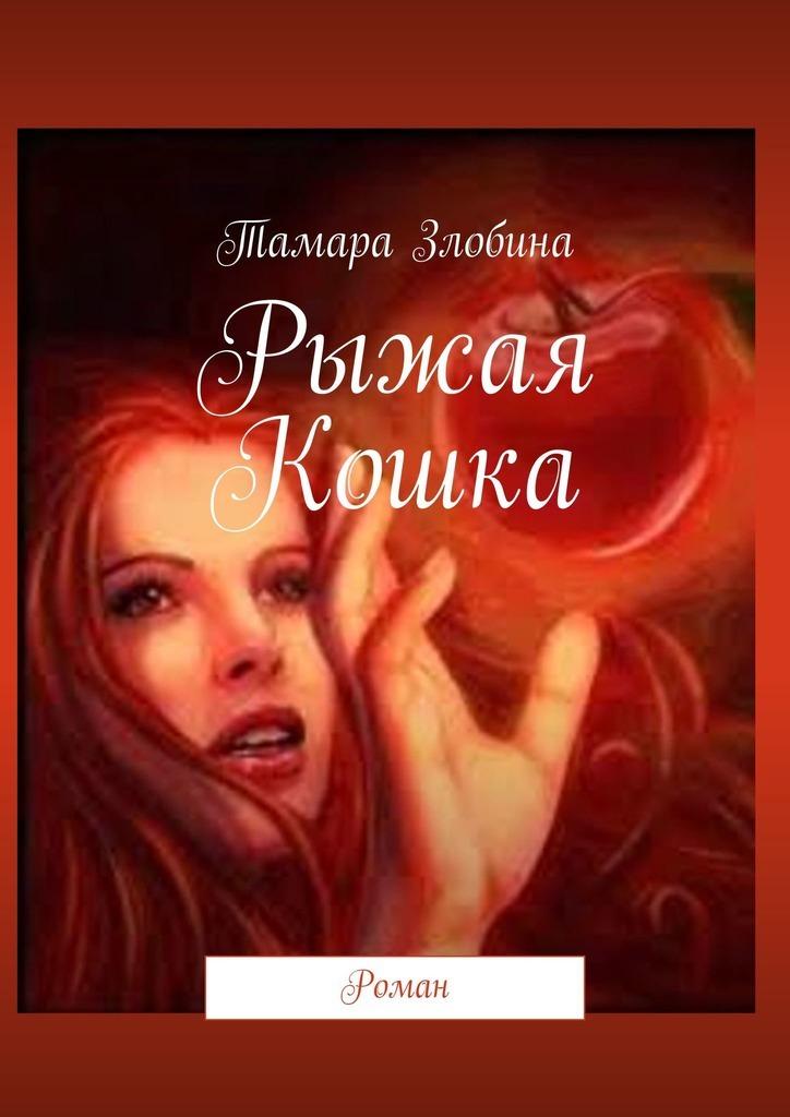 Тамара Злобина - Рыжая Кошка. Роман