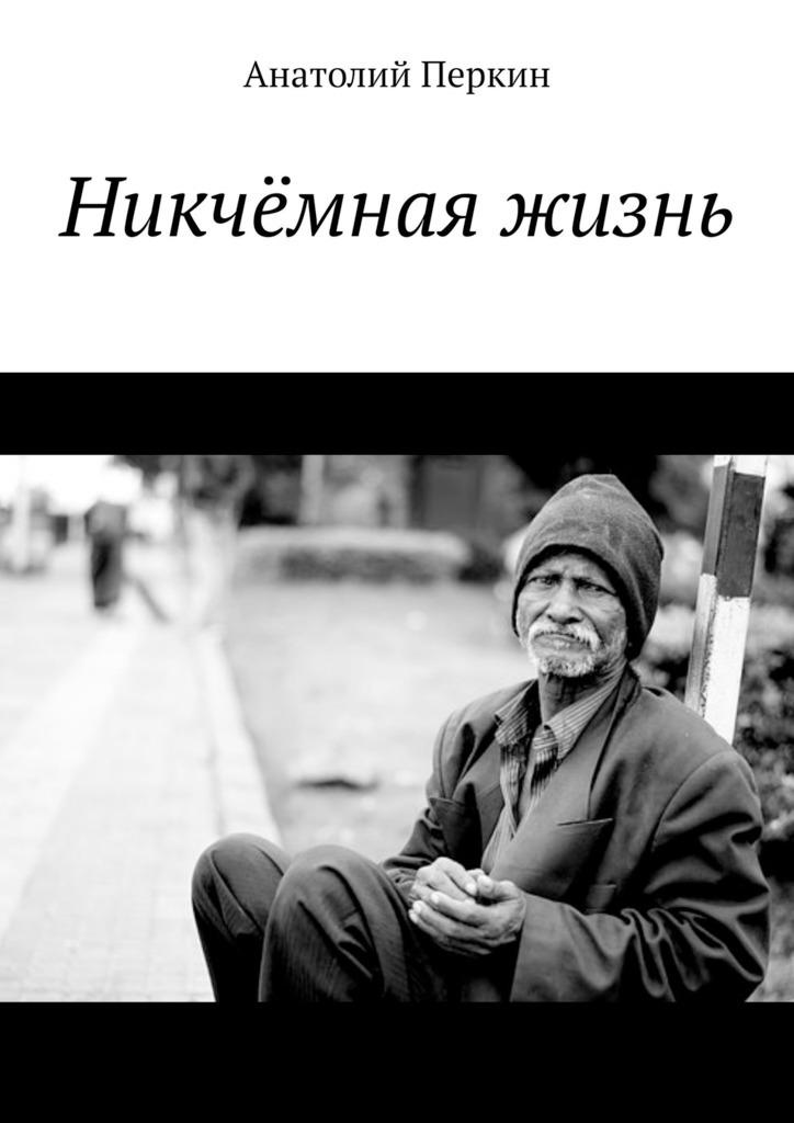 Анатолий Перкин - Никчёмная жизнь