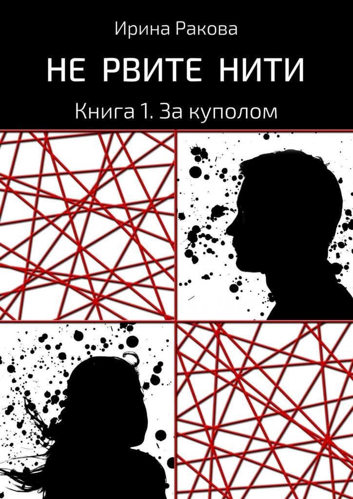 Ирина Ракова - Не рвите нити. Книга 1. За куполом