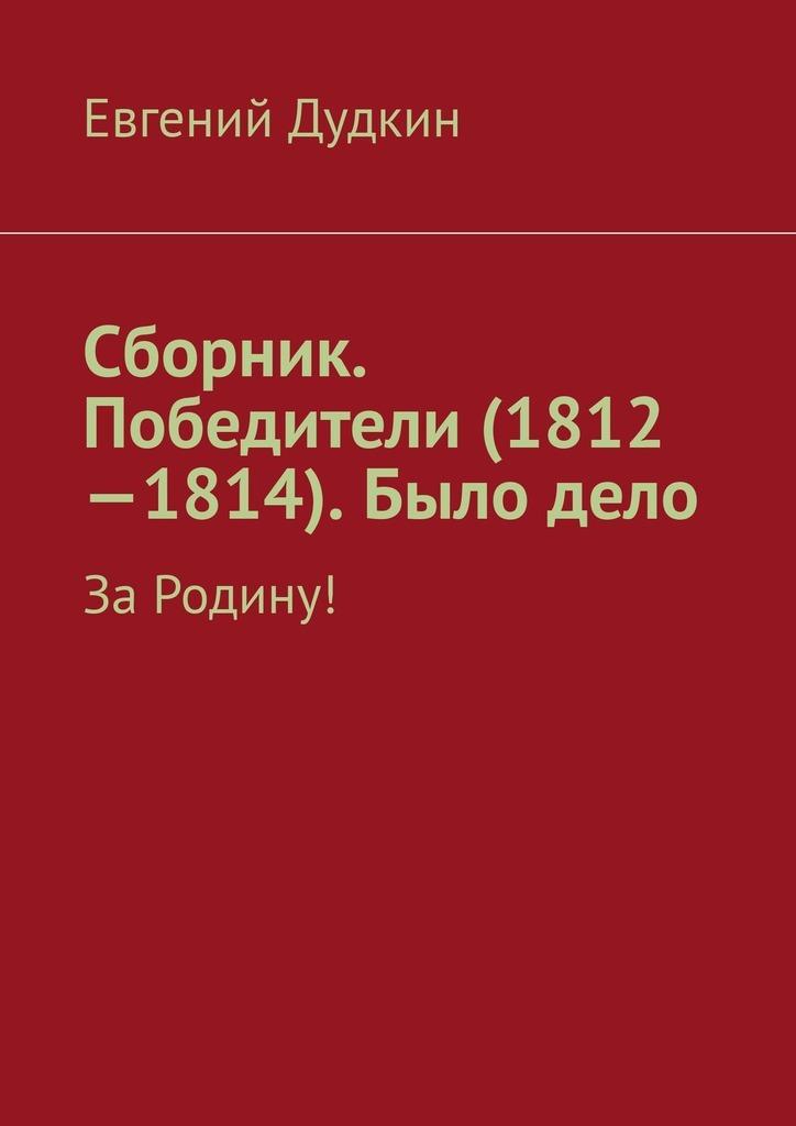 Сборник. Победители (1812-1814). Было дело. За Родину!