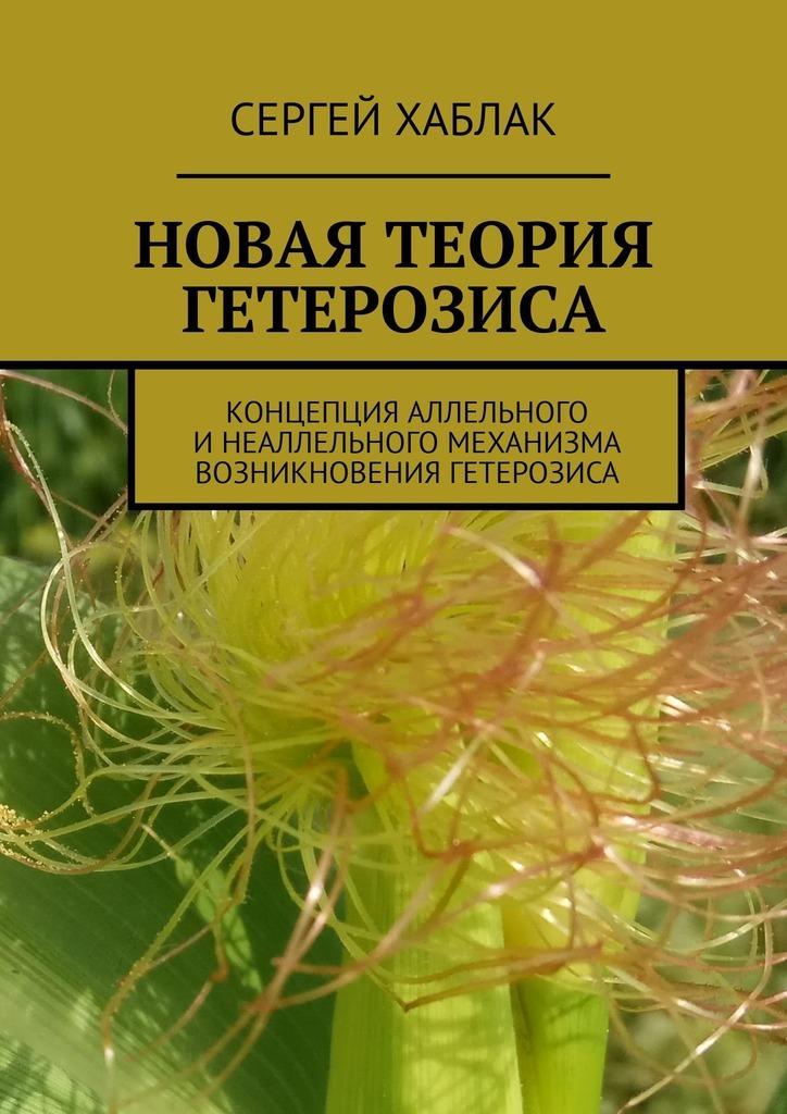 Сергей Хаблак - Новая теория гетерозиса. Концепция аллельного и неаллельного механизма возникновения гетерозиса