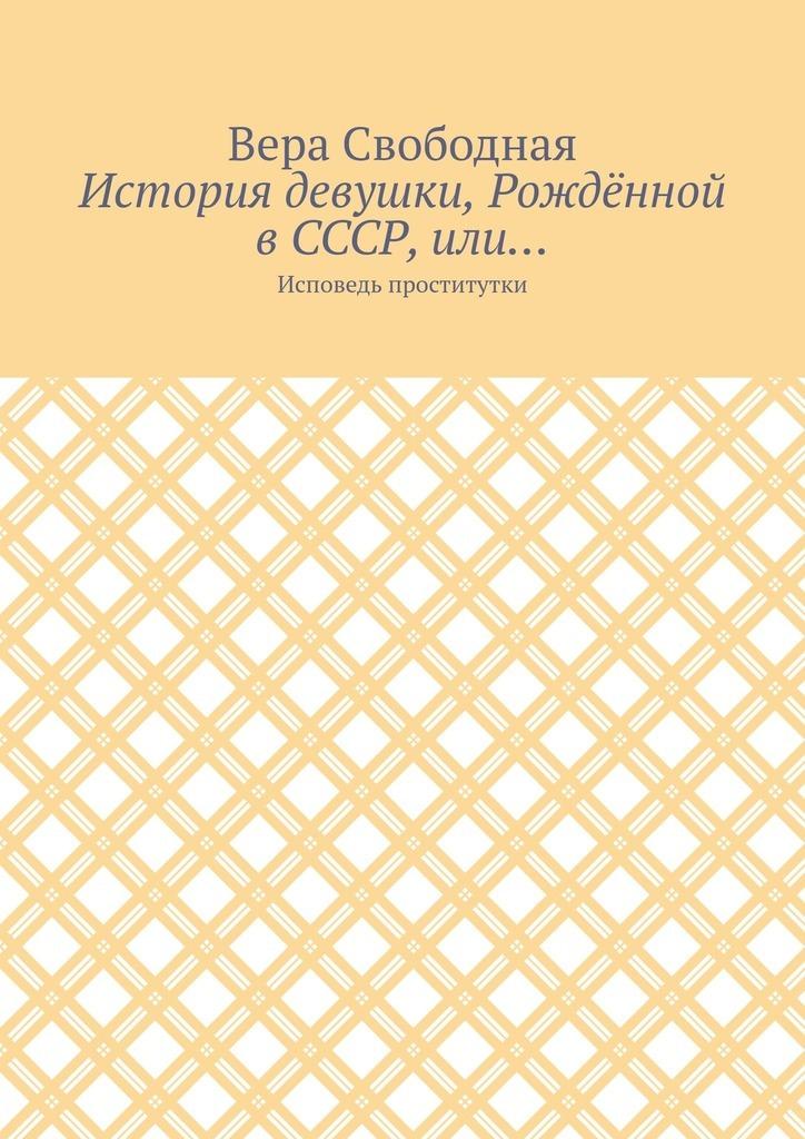 Вера Свободная - История девушки, Рождённой в СССР, или… Исповедь проститутки
