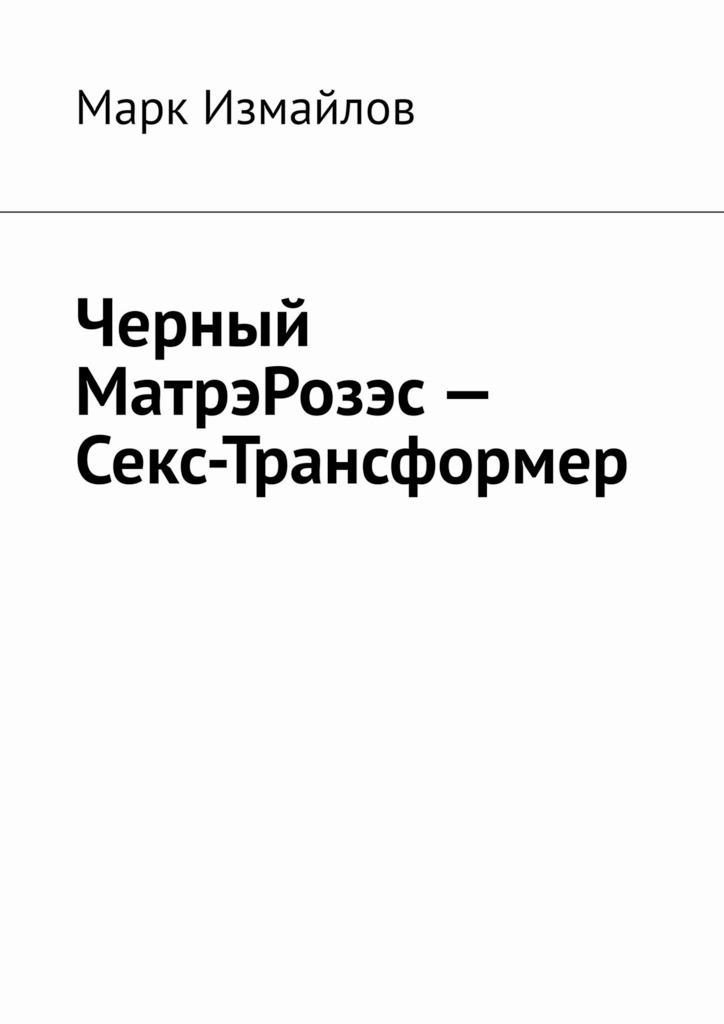 Марк Измайлов - Черный МатрэРозэс – Секс-Трансформер
