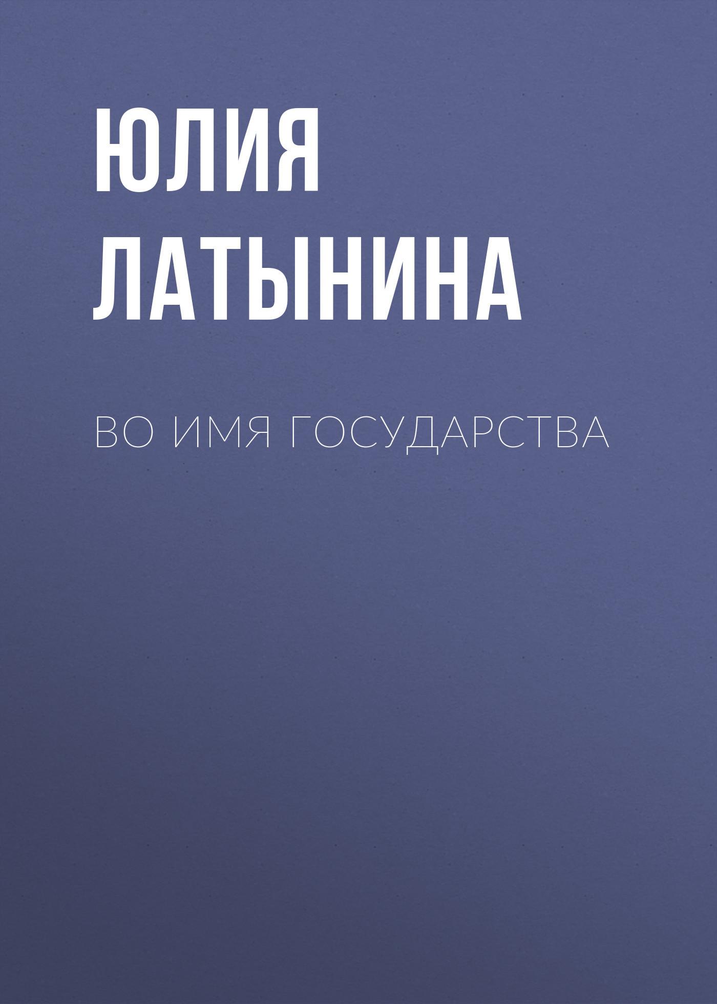 Юлия Латынина - Во имя государства