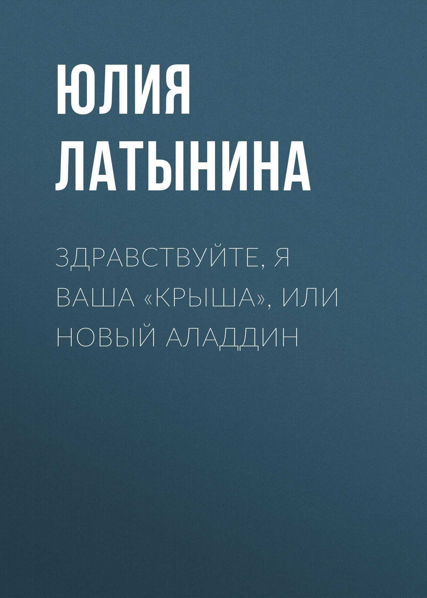 Юлия Латынина - Здравствуйте, я ваша «крыша», или Новый Аладдин