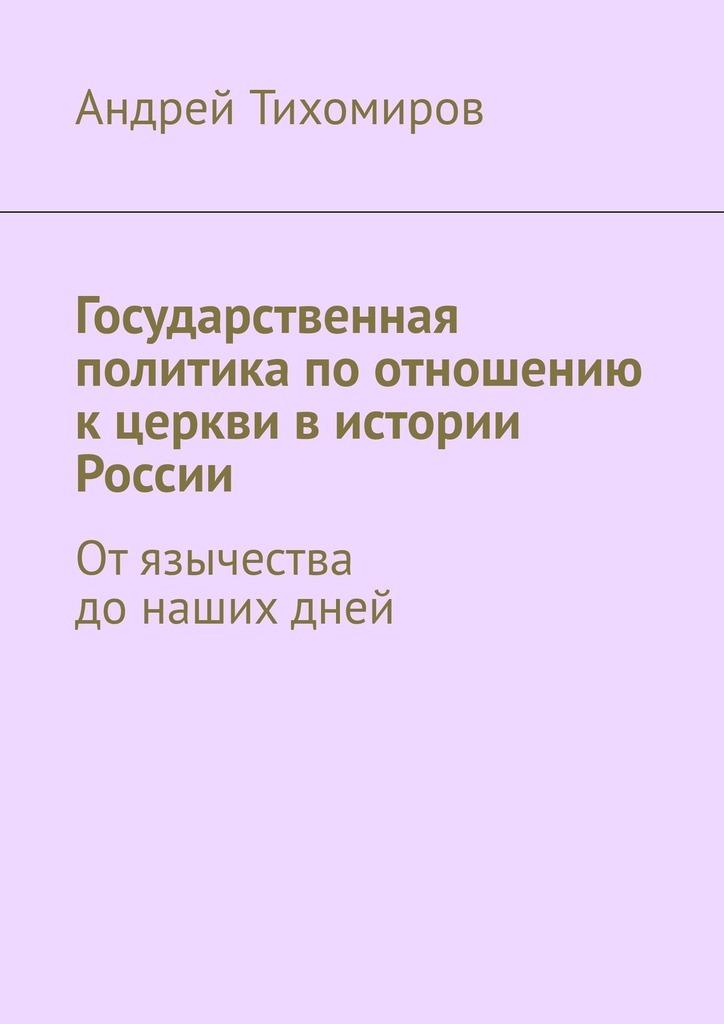 Андрей Тихомиров - Государственная политика по отношению к церкви в истории России. Отязычества донашихдней