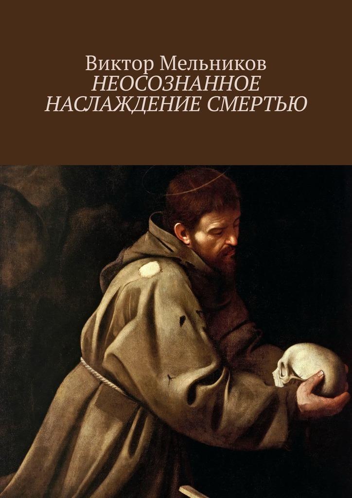 Виктор Мельников - Неосознанное наслаждение смертью