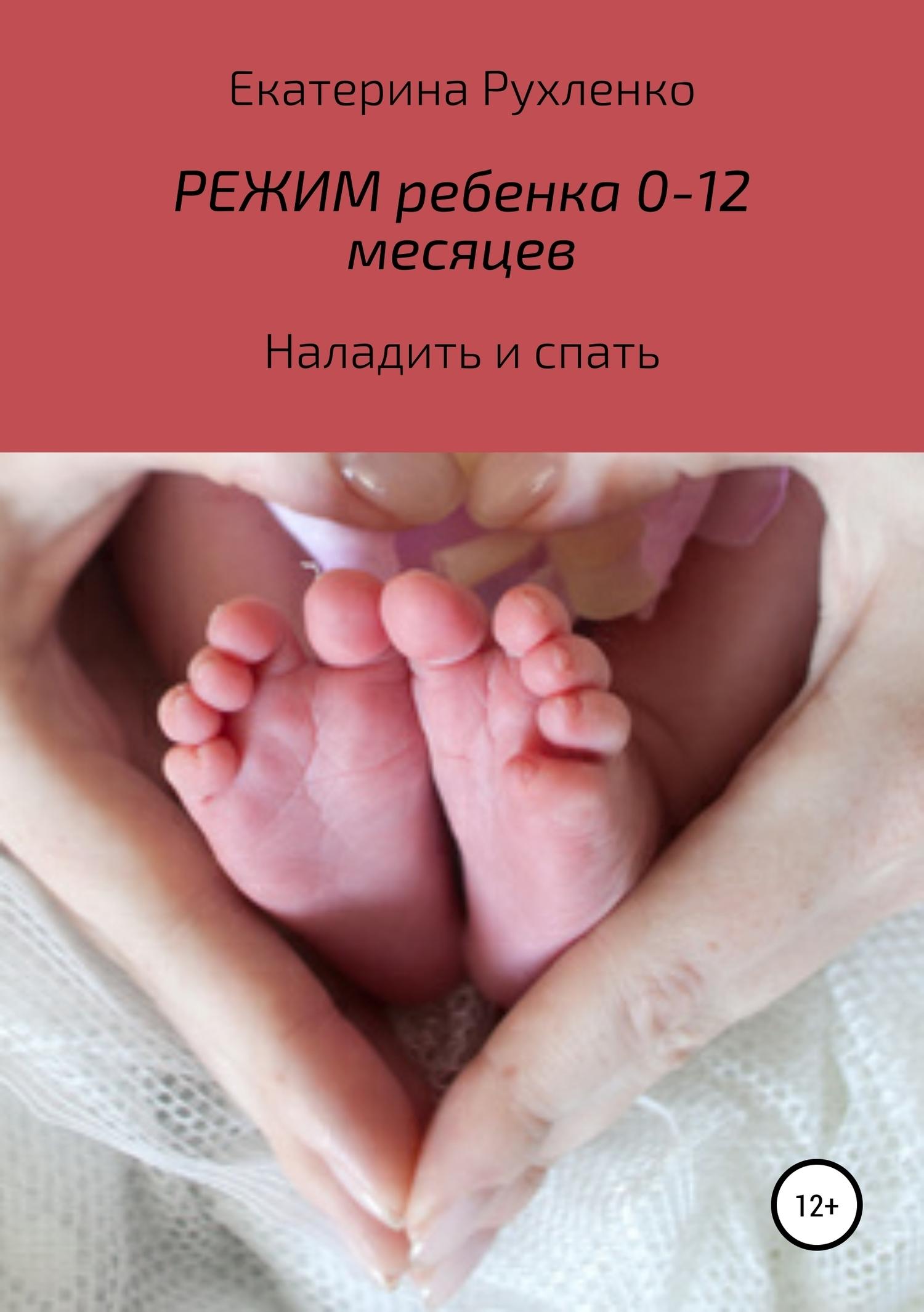 Екатерина Рухленко - Режим ребенка 0-12 месяцев. Наладить и спать