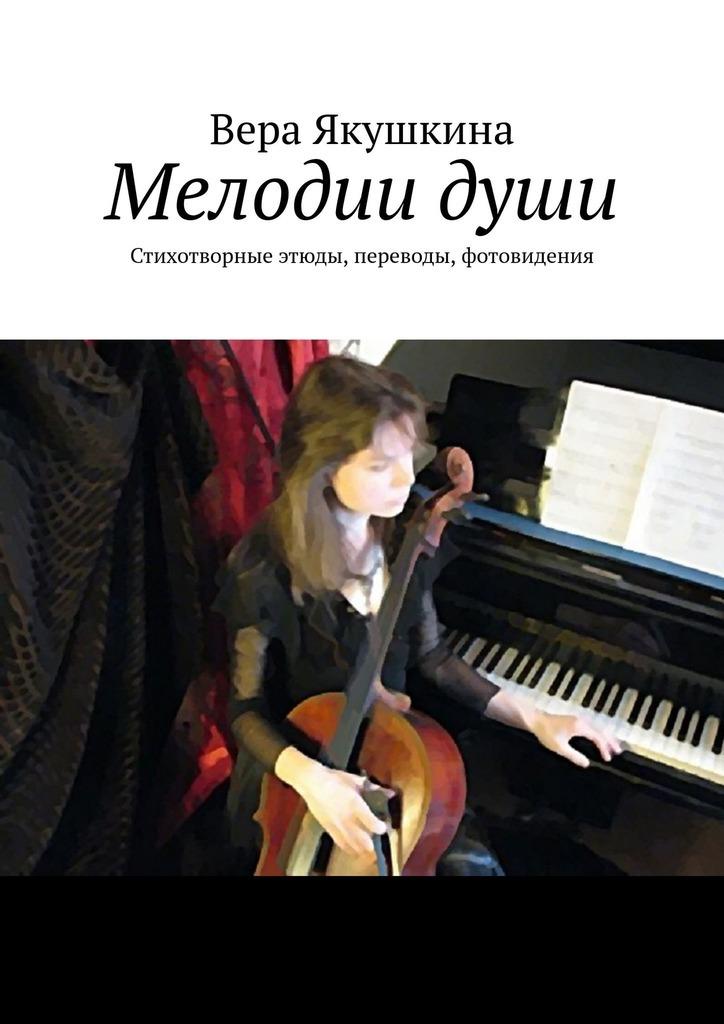 Вера Якушкина - Мелодии души. Стихотворные этюды, переводы, фотовидения
