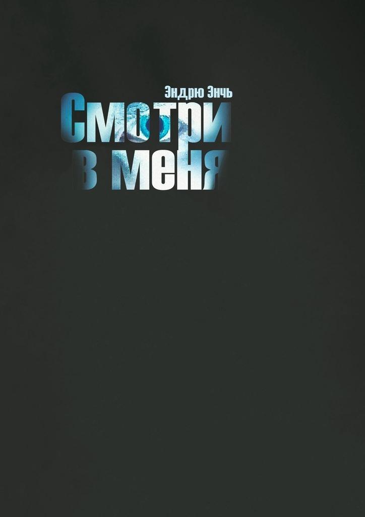 Эндрю Энчь - Смотри в меня