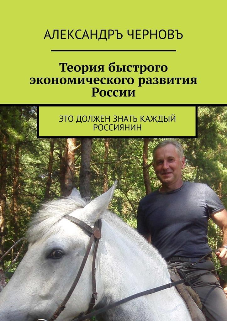 Александръ Черновъ - Теория быстрого экономического развития России. Это должен знать каждый россиянин