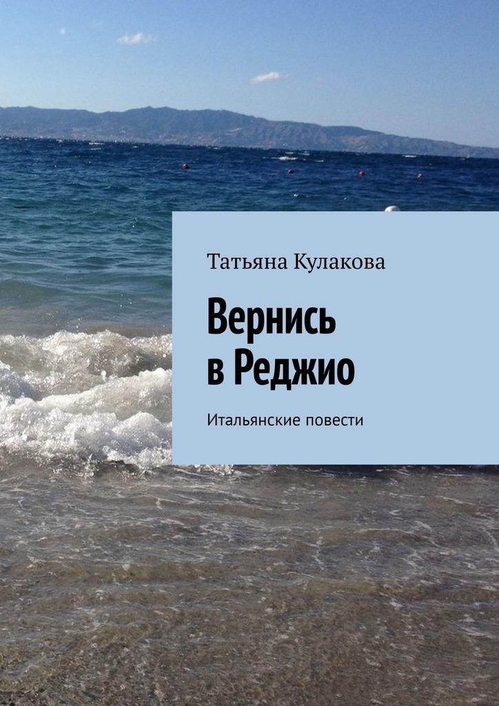 Татьяна Кулакова - Вернись вРеджио. Итальянские повести