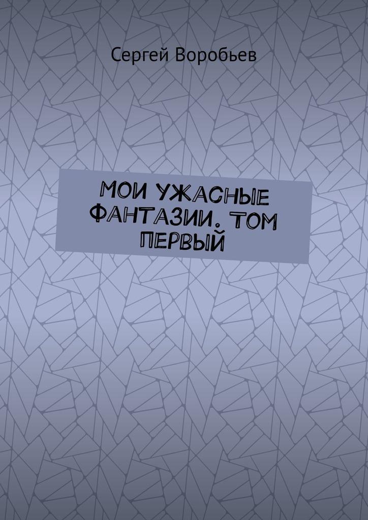Сергей Воробьев - Мои ужасные фантазии. Том первый