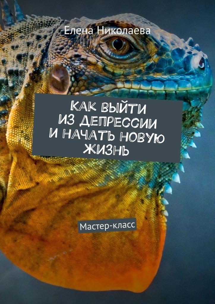 Елена Николаева - Как выйти из депрессии и начать новую жизнь. Мастер-класс