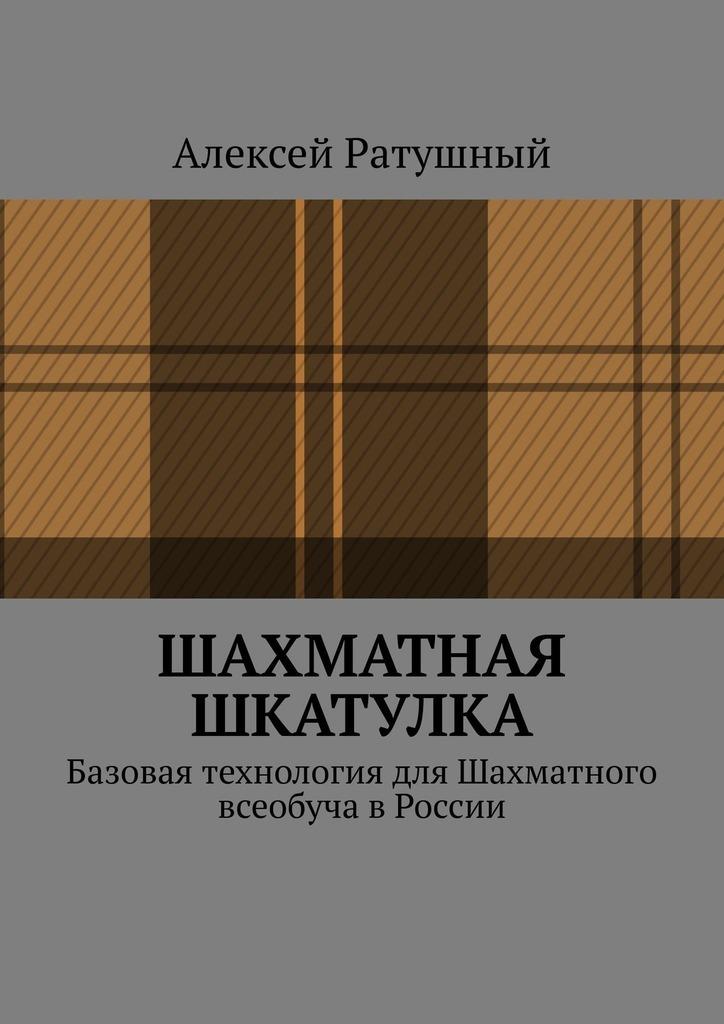 Алексей Ратушный - Шахматная шкатулка. Базовая технология для Шахматного всеобуча в России