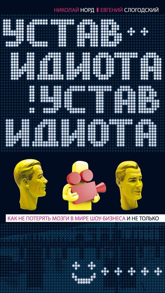Николай Норд, Евгений Слогодский - Устав идиота. Как не потерять мозги в мире шоу-бизнеса и не только
