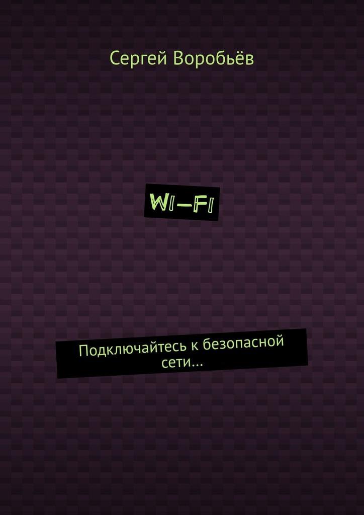 Сергей Воробьёв - Wi-Fi. Подключайтесь к безопасной сети…