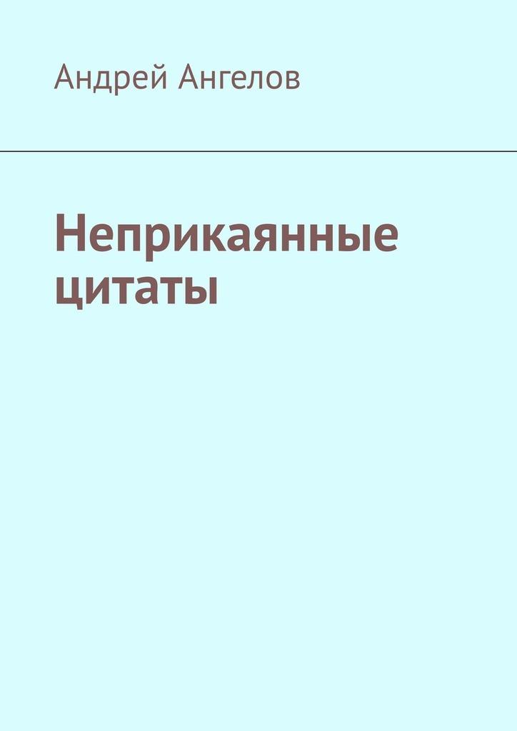 Андрей Ангелов - Неприкаянные цитаты