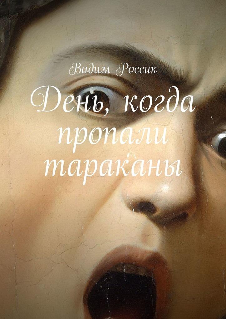 Вадим Россик - День, когда пропали тараканы