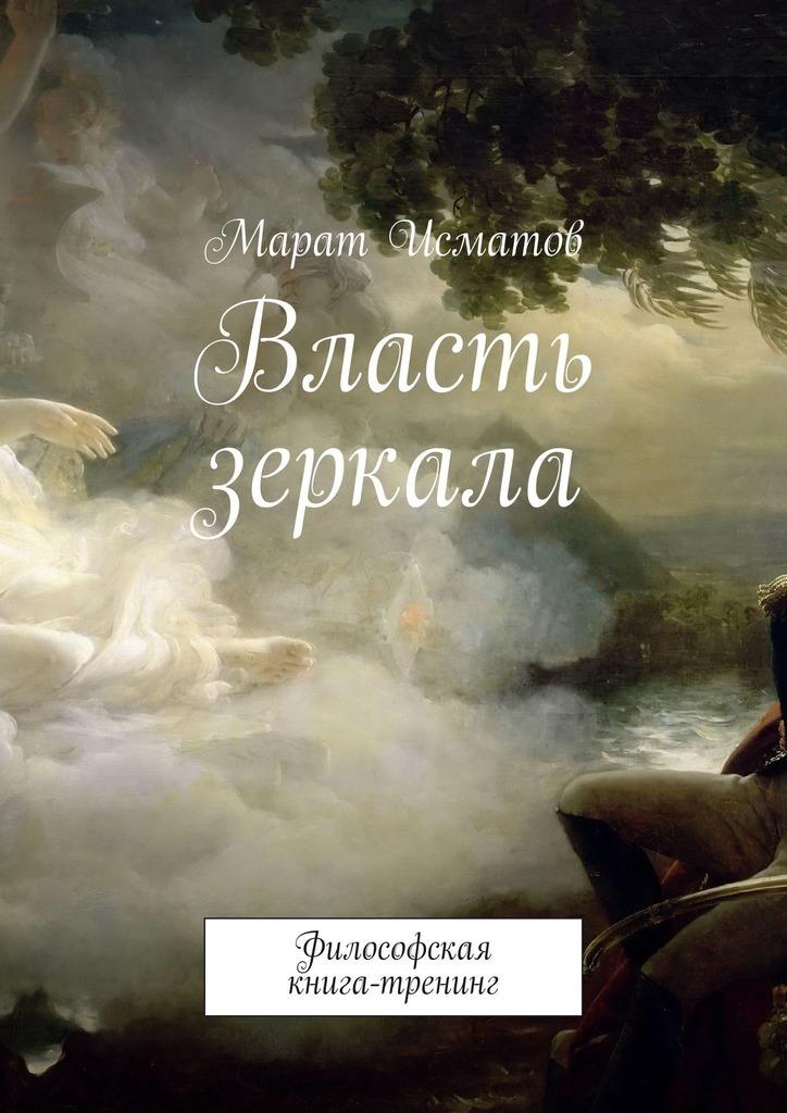 Марат Исматов - Власть зеркала. Философская книга-тренинг