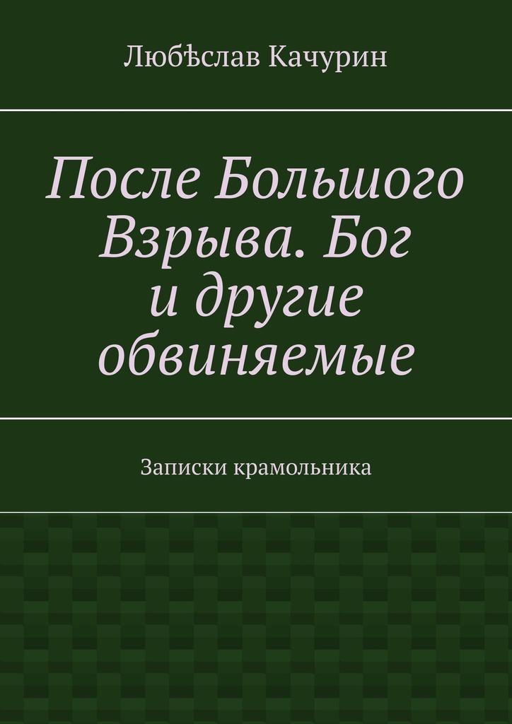 Любѣслав Качурин - После Большого Взрыва. Бог и другие обвиняемые. Записки крамольника