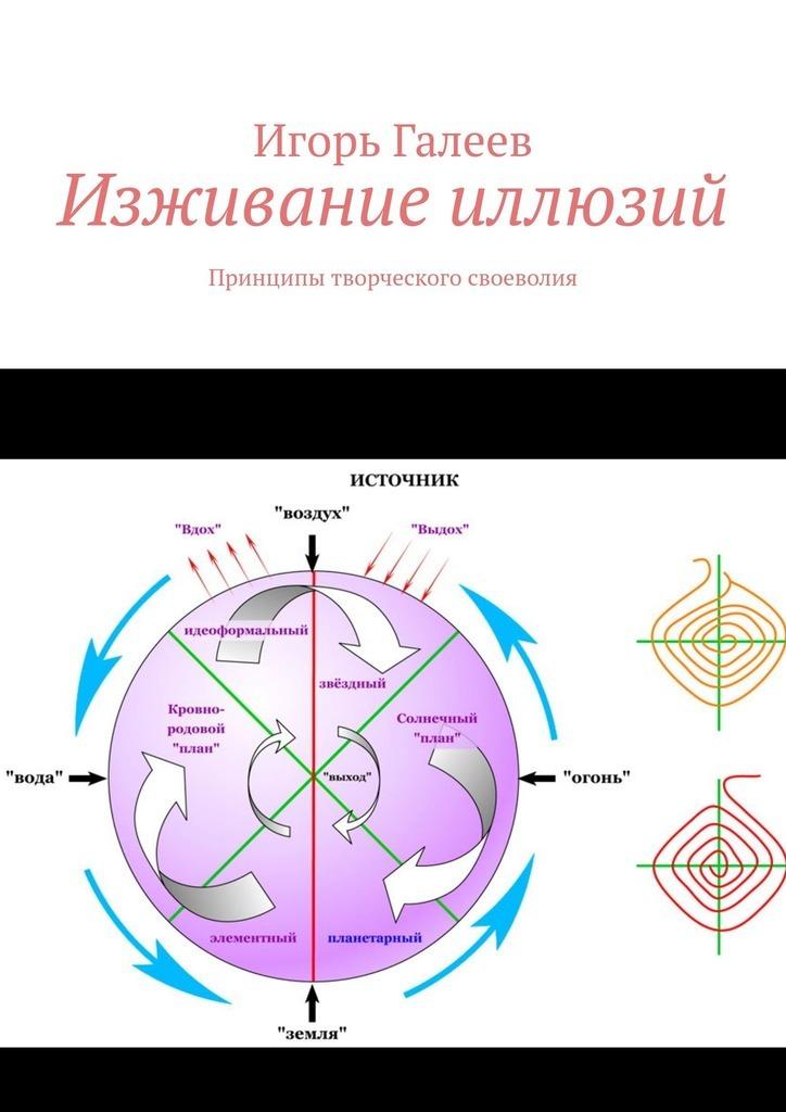 Игорь Галеев - Изживание иллюзий. Принципы творческого своеволия