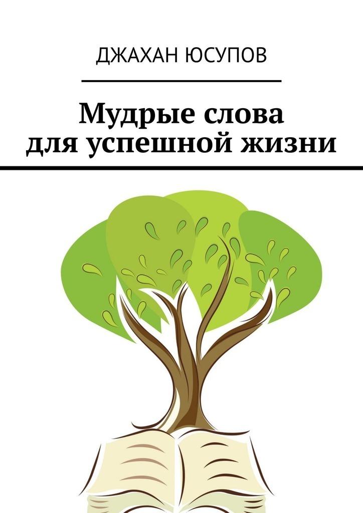 Джахан Юсупов - Мудрые слова дляуспешной жизни