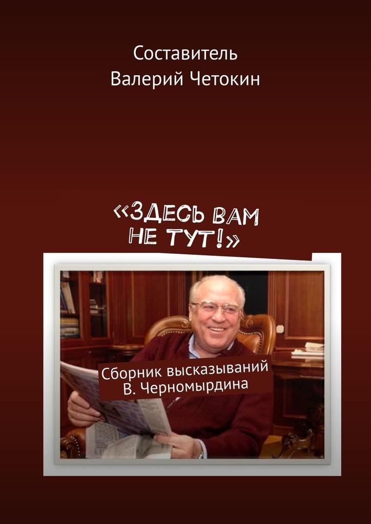 «Здесь вам не тут!». Сборник высказываний В. Черномырдина