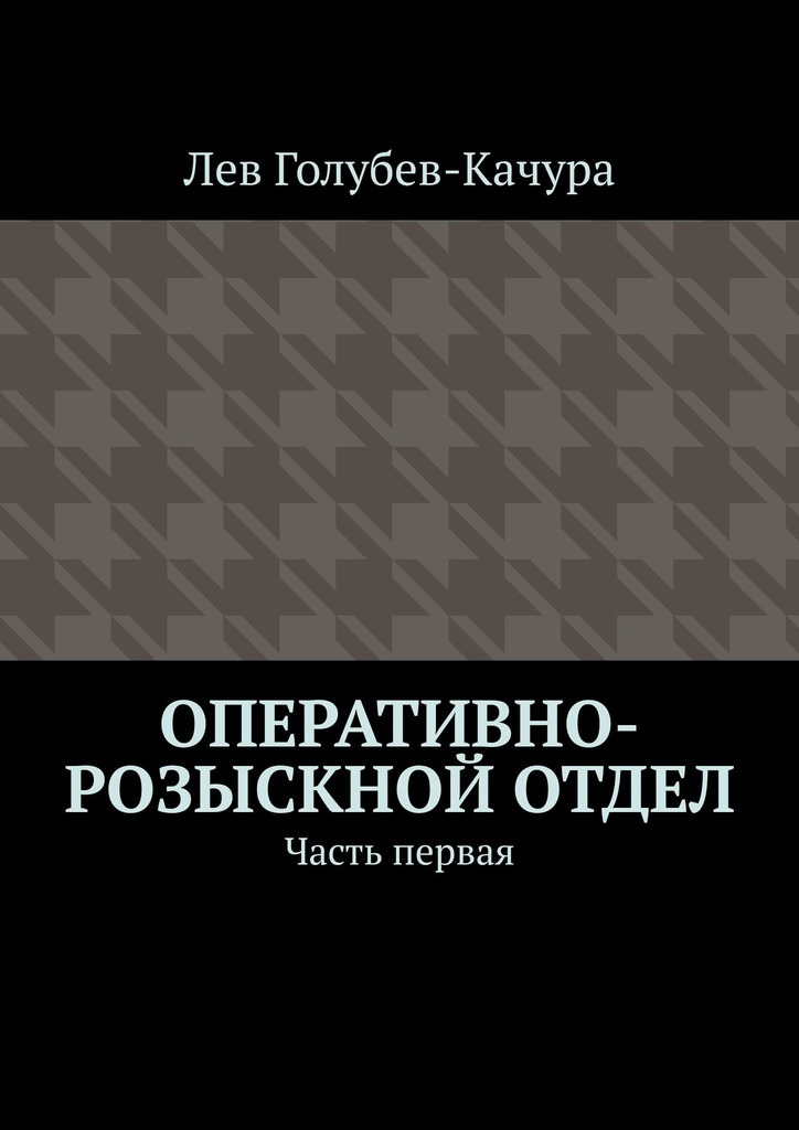 Лев Голубев-Качура - Оперативно-розыскной отдел. Часть первая